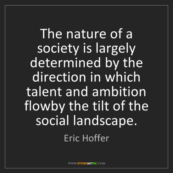 Eric Hoffer: The nature of a society is largely determined by the...