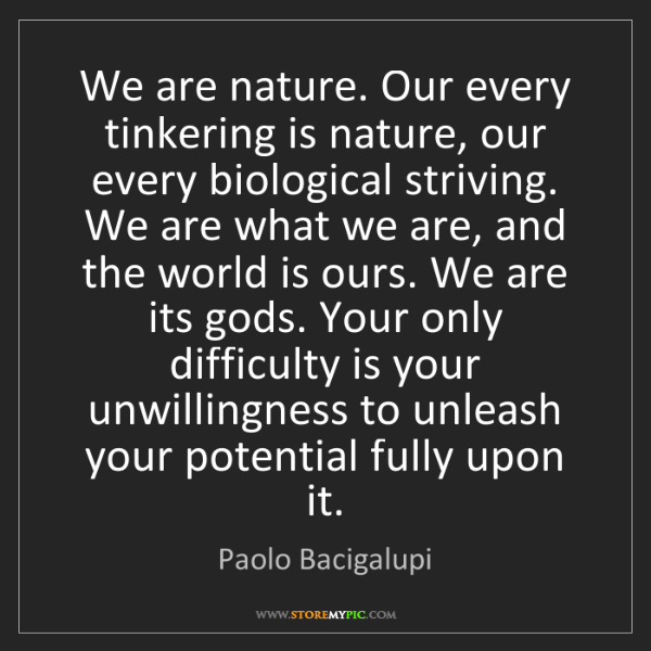 Paolo Bacigalupi: We are nature. Our every tinkering is nature, our every...