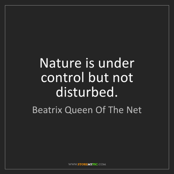 Beatrix Queen Of The Net: Nature is under control but not disturbed.