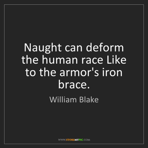 William Blake: Naught can deform the human race Like to the armor's...