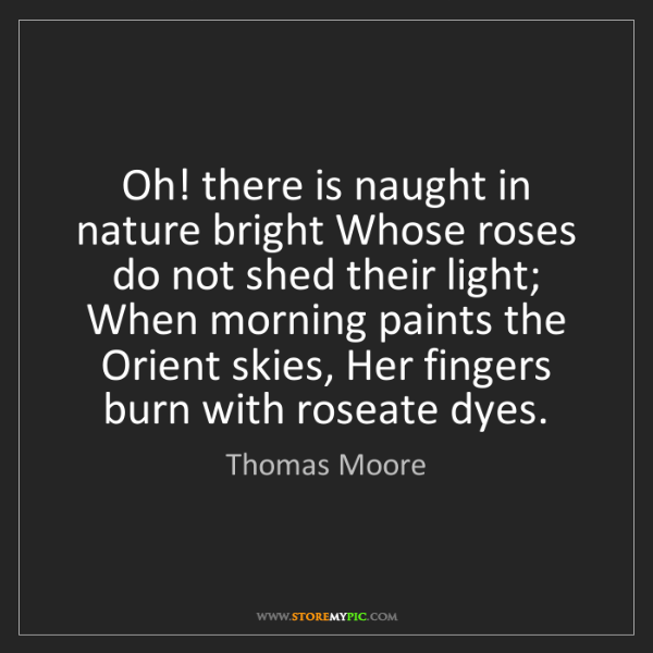 Thomas Moore: Oh! there is naught in nature bright Whose roses do not...