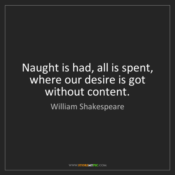 William Shakespeare: Naught is had, all is spent, where our desire is got...