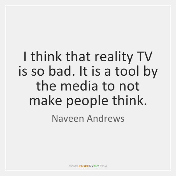 I think that reality TV is so bad. It is a tool ...