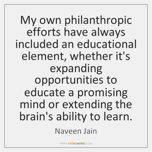 My own philanthropic efforts have always included an educational element, whether it's ...