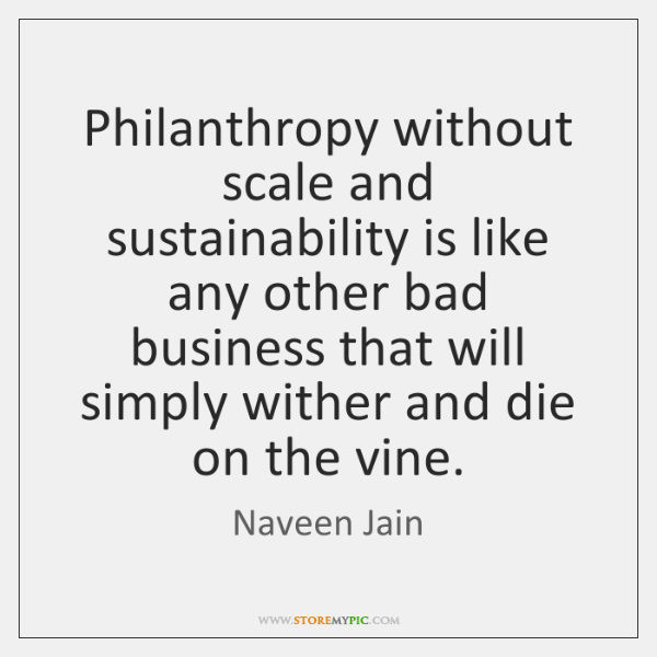 Philanthropy without scale and sustainability is like any other bad business that ...