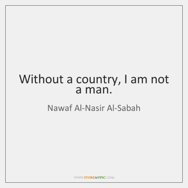 Without a country, I am not a man.