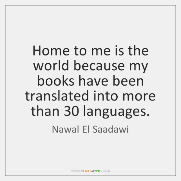 Home to me is the world because my books have been translated ...