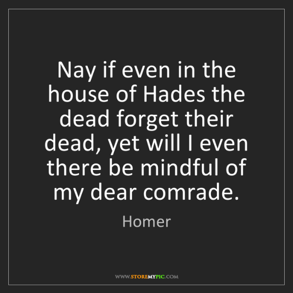 Homer: Nay if even in the house of Hades the dead forget their...