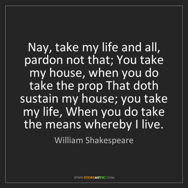 William Shakespeare: Nay, take my life and all, pardon not that; You take...