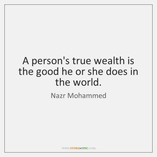 A person's true wealth is the good he or she does in ...