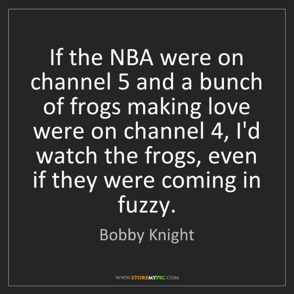 Bobby Knight: If the NBA were on channel 5 and a bunch of frogs making...