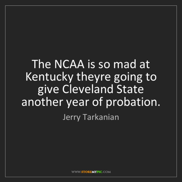 Jerry Tarkanian: The NCAA is so mad at Kentucky theyre going to give Cleveland...