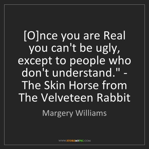 Margery Williams: '[O]nce you are Real you can't be ugly, except to people...