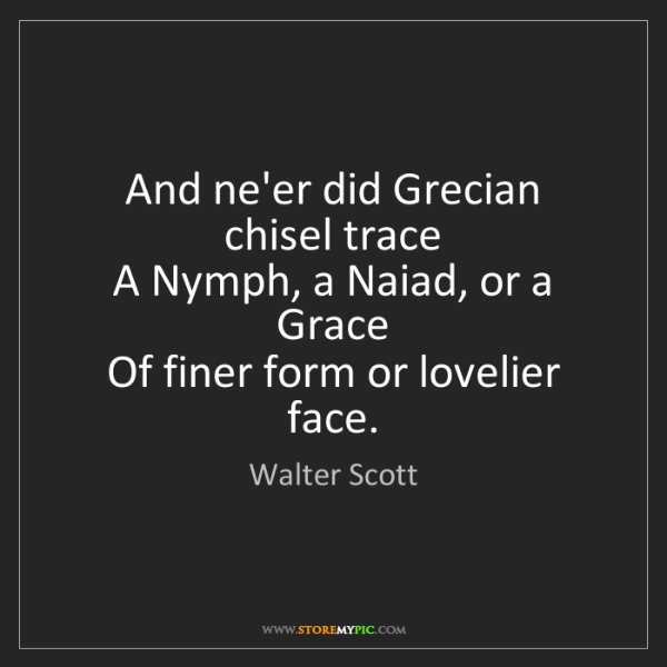Walter Scott: And ne'er did Grecian chisel trace   A Nymph, a Naiad,...
