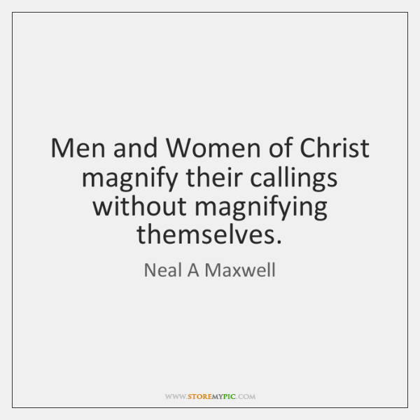Men and Women of Christ magnify their callings without magnifying themselves.