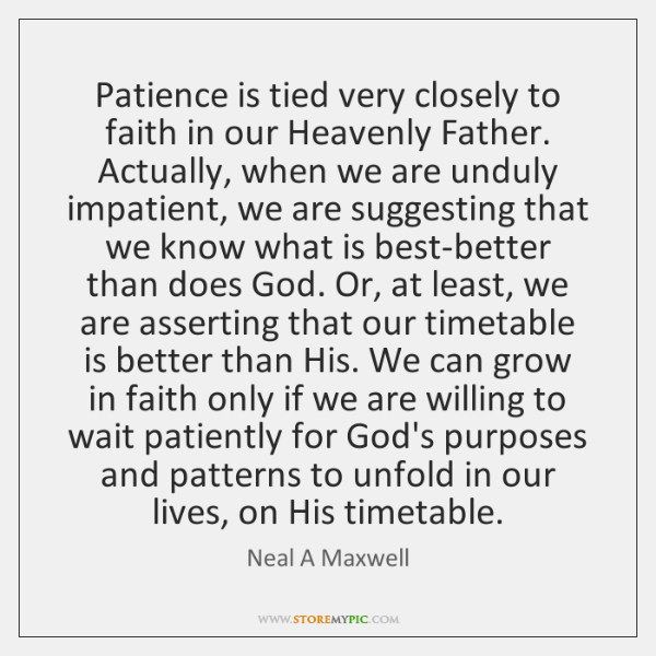 Patience is tied very closely to faith in our Heavenly Father. Actually, ...