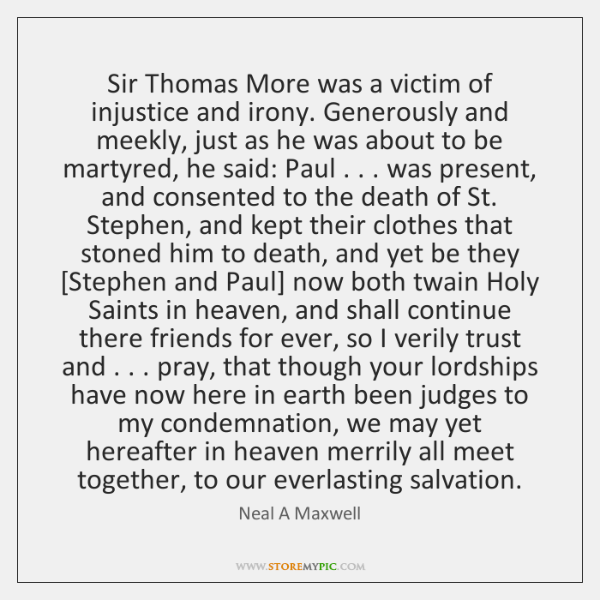 Sir Thomas More was a victim of injustice and irony. Generously and ...