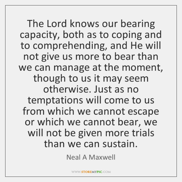The Lord knows our bearing capacity, both as to coping and to ...
