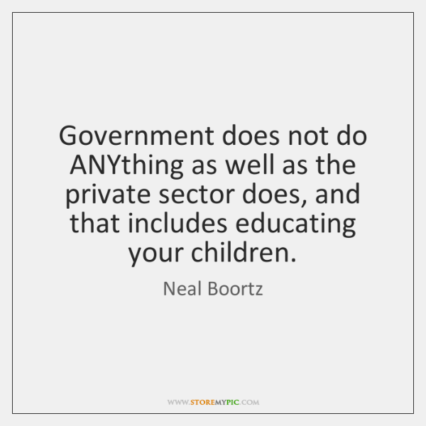 Government does not do ANYthing as well as the private sector does, ...