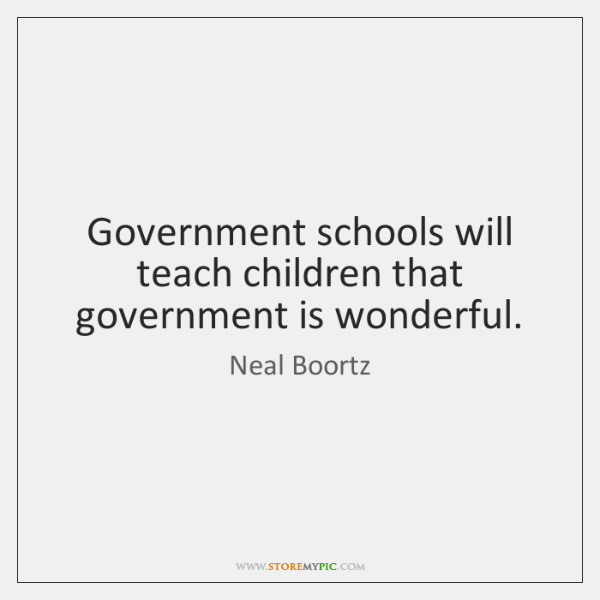 Government schools will teach children that government is wonderful.