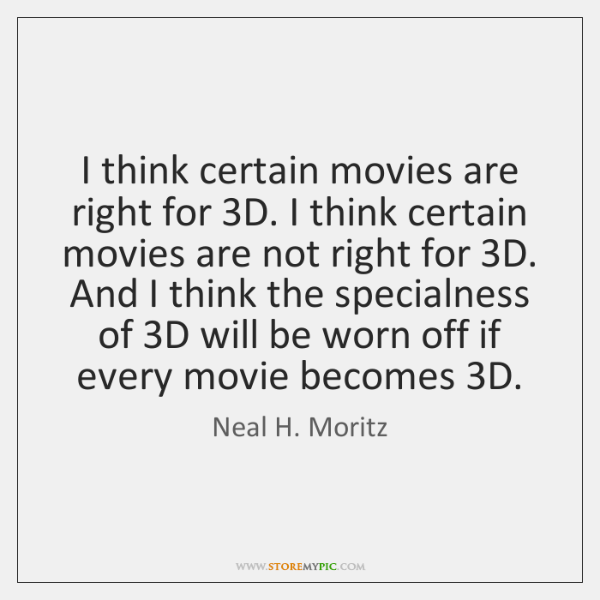 I think certain movies are right for 3D. I think certain movies ...