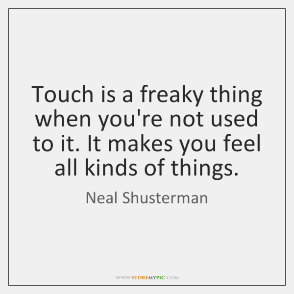 Touch is a freaky thing when you're not used to it. It ...