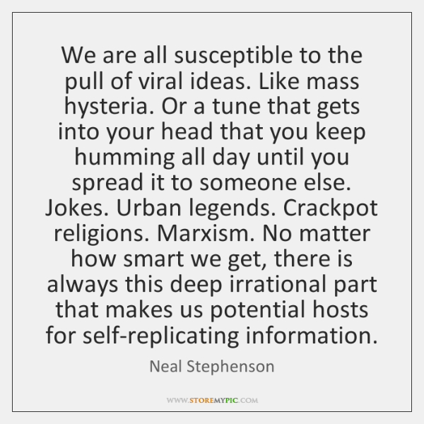 We are all susceptible to the pull of viral ideas. Like mass ...