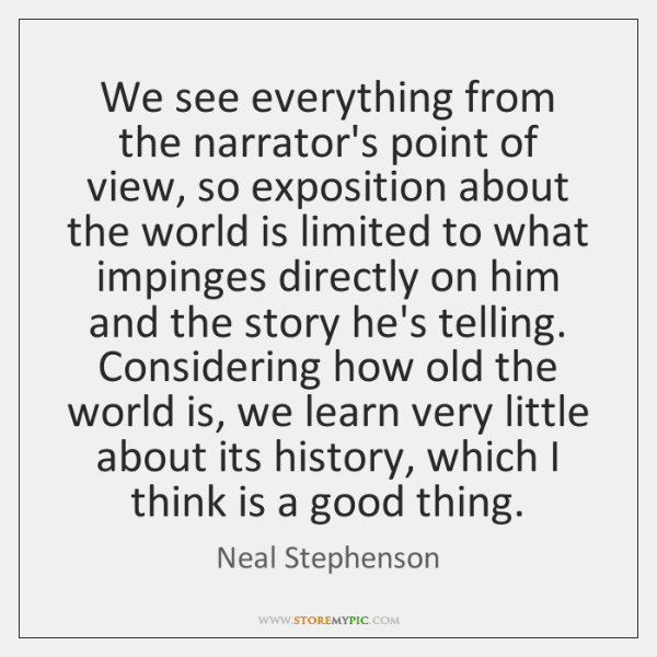 We see everything from the narrator's point of view, so exposition about ...