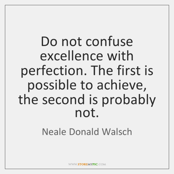 Do not confuse excellence with perfection. The first is possible to achieve, ...