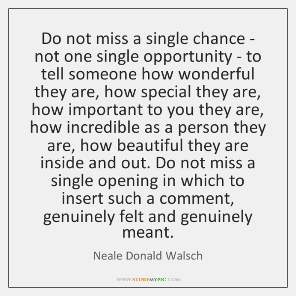 Do not miss a single chance - not one single opportunity - ...