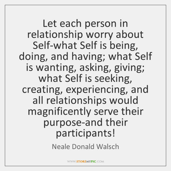 Let each person in relationship worry about Self-what Self is being, doing, ...