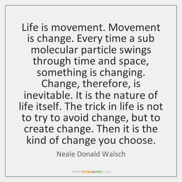 Life is movement. Movement is change. Every time a sub molecular particle ...