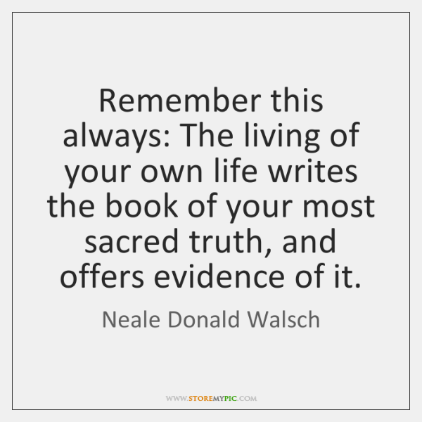 Remember this always: The living of your own life writes the book ...