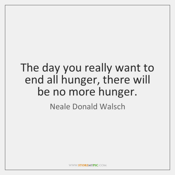 The day you really want to end all hunger, there will be ...