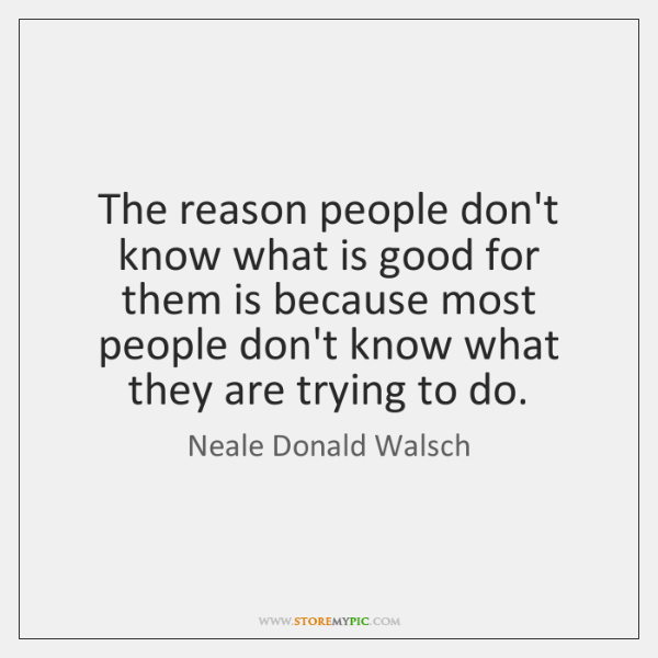 The reason people don't know what is good for them is because ...