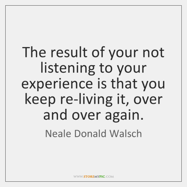 The result of your not listening to your experience is that you ...