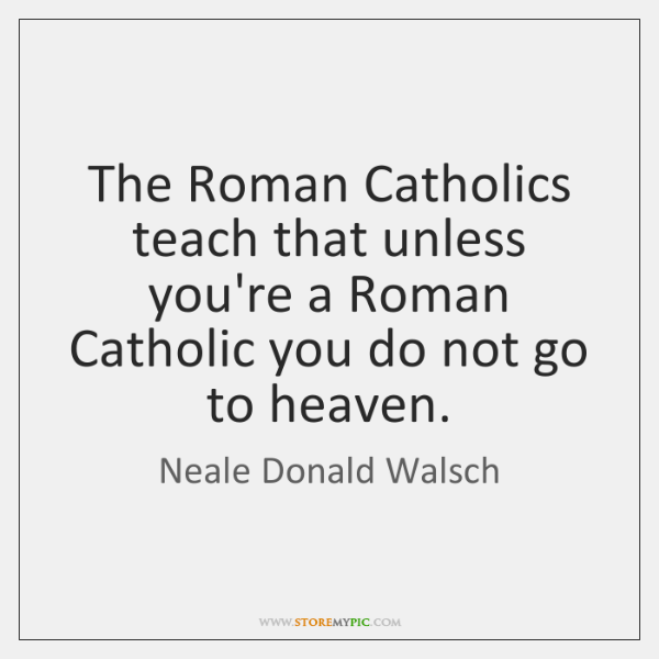 The Roman Catholics teach that unless you're a Roman Catholic you do ...