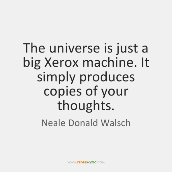 The universe is just a big Xerox machine. It simply produces copies ...