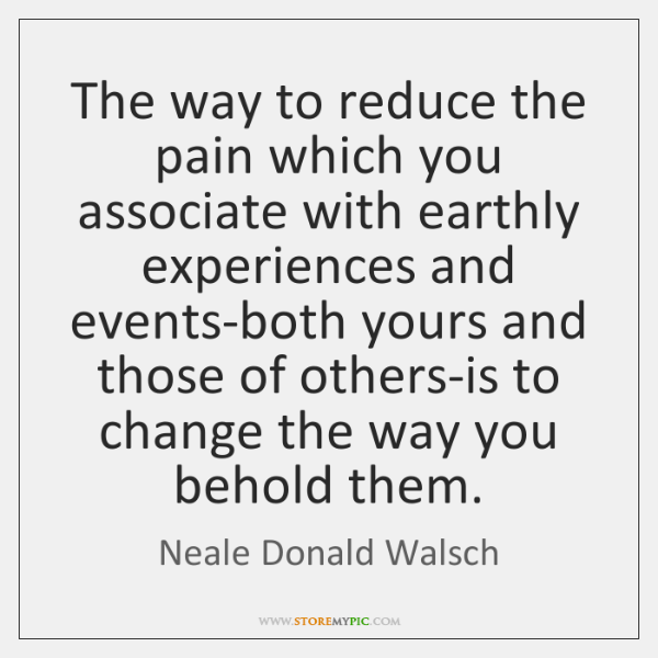 The way to reduce the pain which you associate with earthly experiences ...