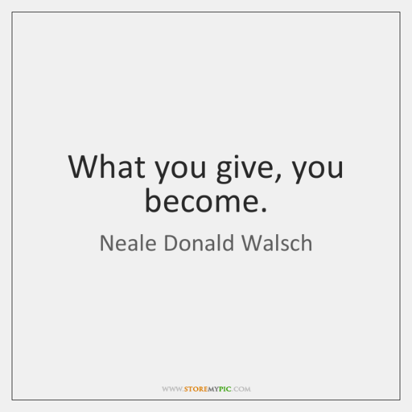 What you give, you become.