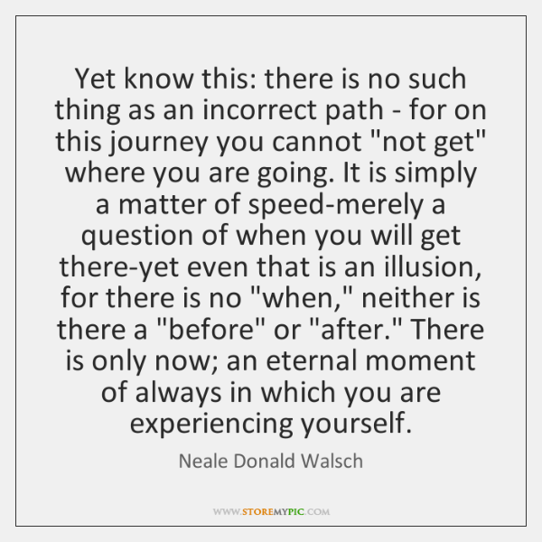 Yet know this: there is no such thing as an incorrect path ...