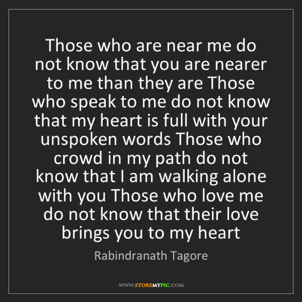 Rabindranath Tagore: Those who are near me do not know that you are nearer...
