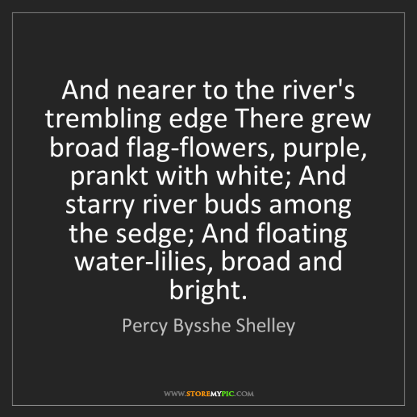 Percy Bysshe Shelley: And nearer to the river's trembling edge There grew broad...
