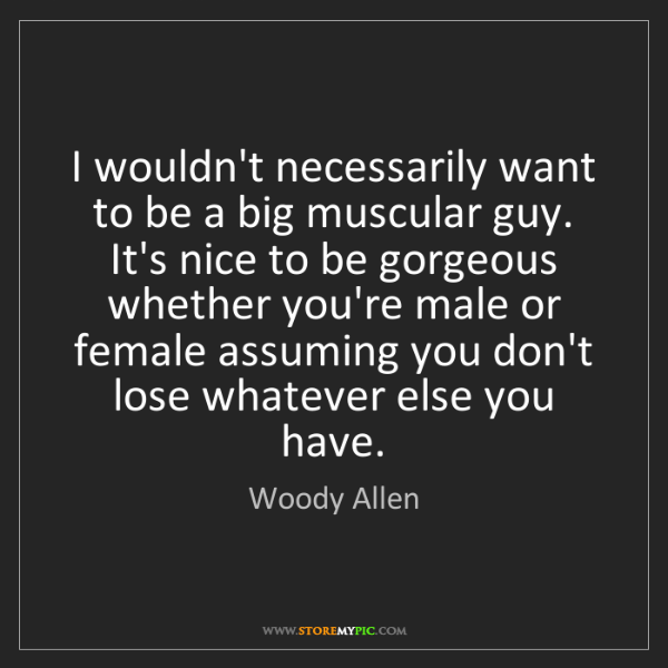 Woody Allen: I wouldn't necessarily want to be a big muscular guy....