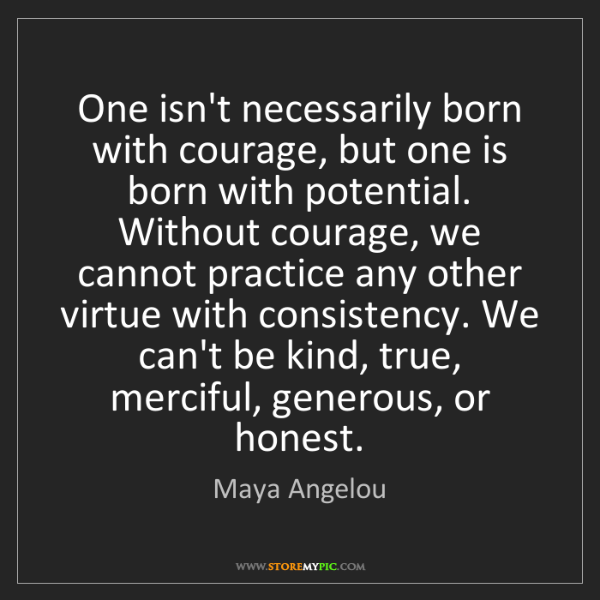 Maya Angelou: One isn't necessarily born with courage, but one is born...