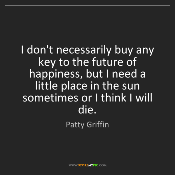 Patty Griffin: I don't necessarily buy any key to the future of happiness,...