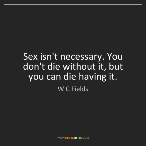 W C Fields: Sex isn't necessary. You don't die without it, but you...