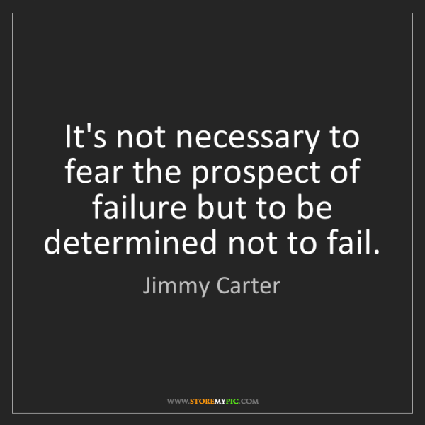Jimmy Carter: It's not necessary to fear the prospect of failure but...