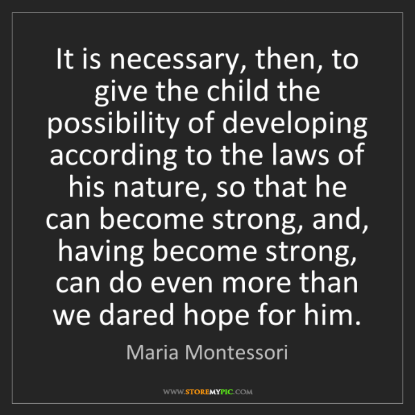 Maria Montessori: It is necessary, then, to give the child the possibility...