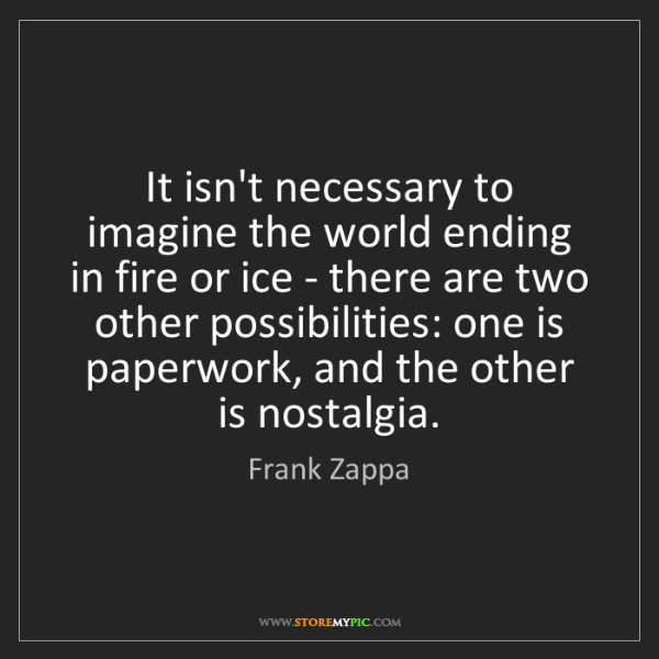 Frank Zappa: It isn't necessary to imagine the world ending in fire...
